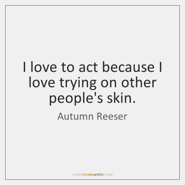 I love to act because I love trying on other people's skin.