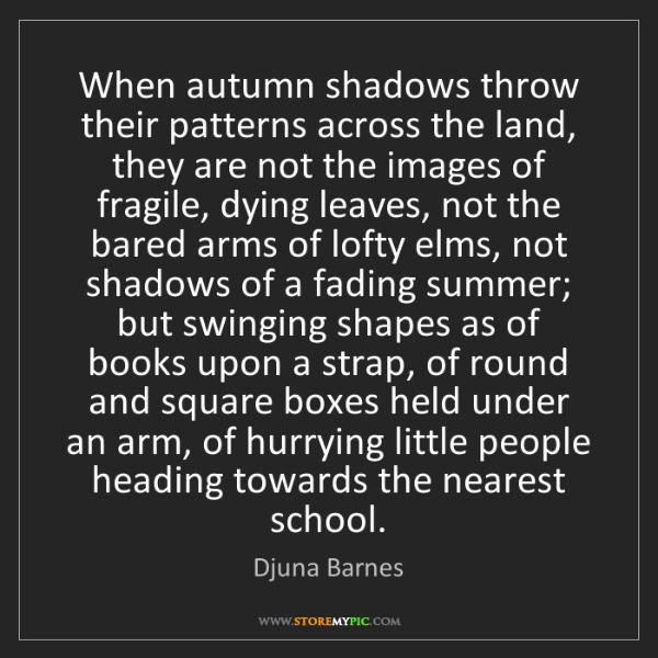 Djuna Barnes: When autumn shadows throw their patterns across the land,...