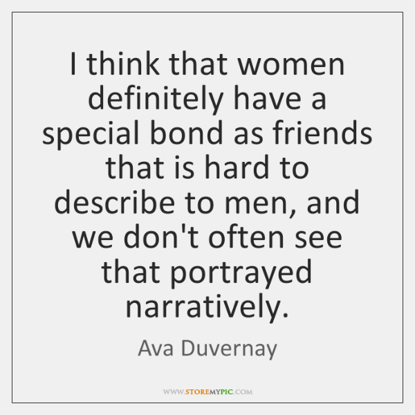 I think that women definitely have a special bond as friends that ...