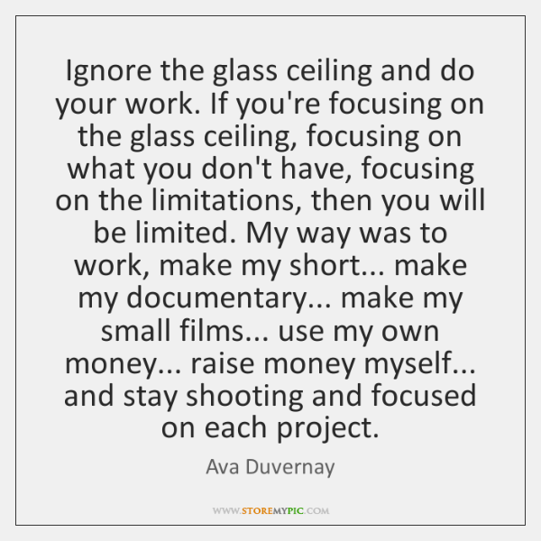 Ignore the glass ceiling and do your work. If you're focusing on ...