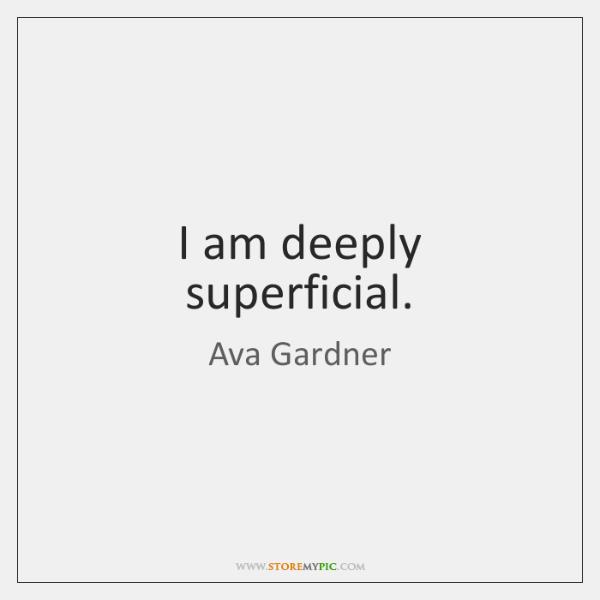 I am deeply superficial.