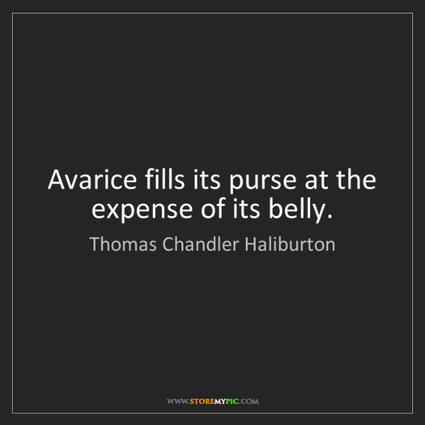 Thomas Chandler Haliburton: Avarice fills its purse at the expense of its belly.