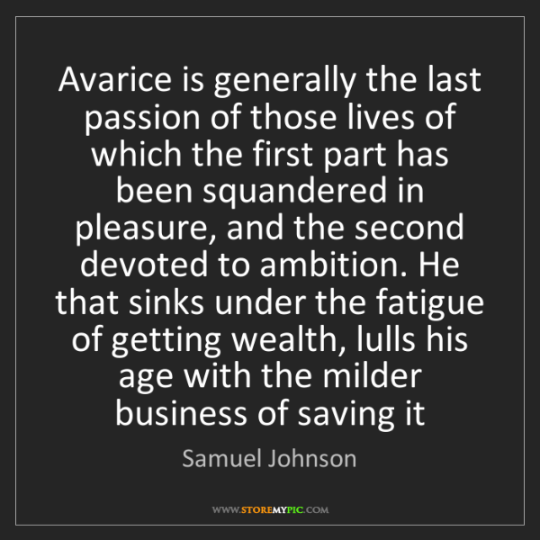 Samuel Johnson: Avarice is generally the last passion of those lives...