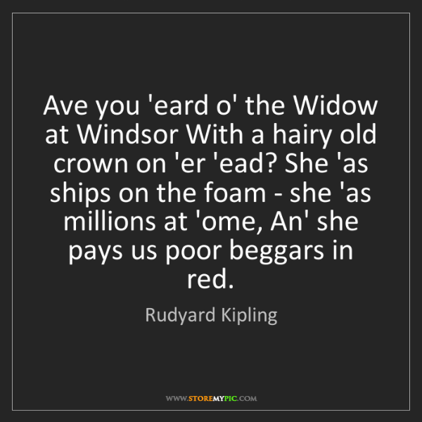 Rudyard Kipling: Ave you 'eard o' the Widow at Windsor With a hairy old...