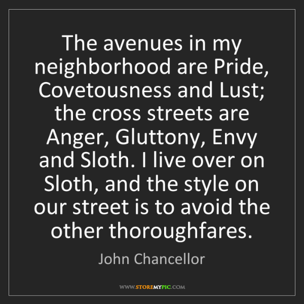 John Chancellor: The avenues in my neighborhood are Pride, Covetousness...