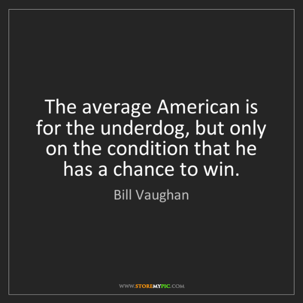 Bill Vaughan: The average American is for the underdog, but only on...