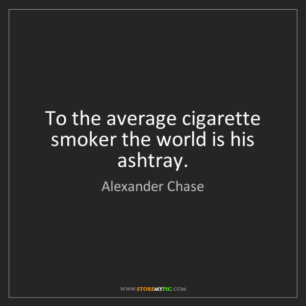 Alexander Chase: To the average cigarette smoker the world is his ashtray.