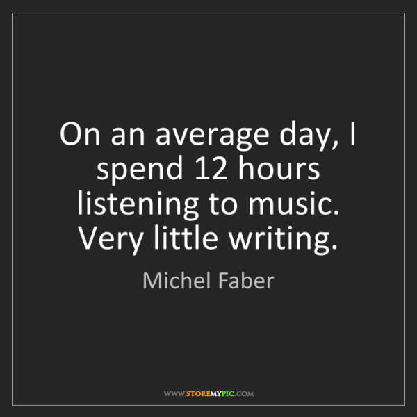 Michel Faber: On an average day, I spend 12 hours listening to music....
