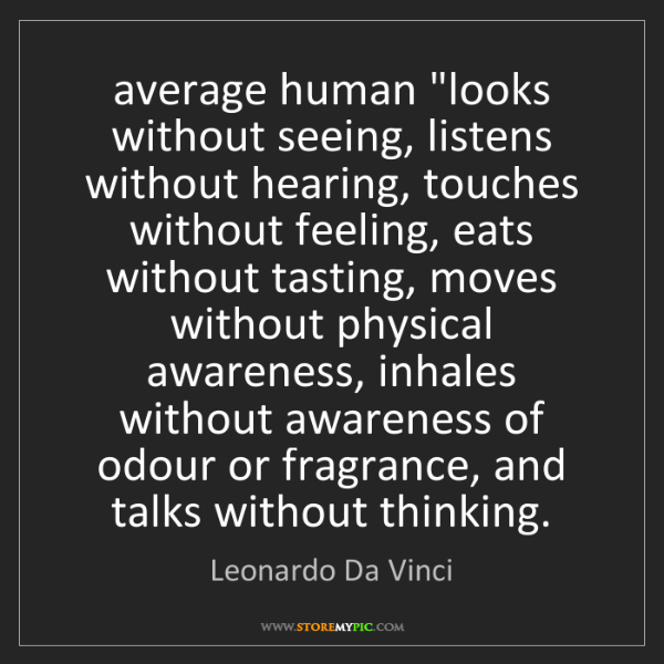 "Leonardo Da Vinci: average human ""looks without seeing, listens without..."