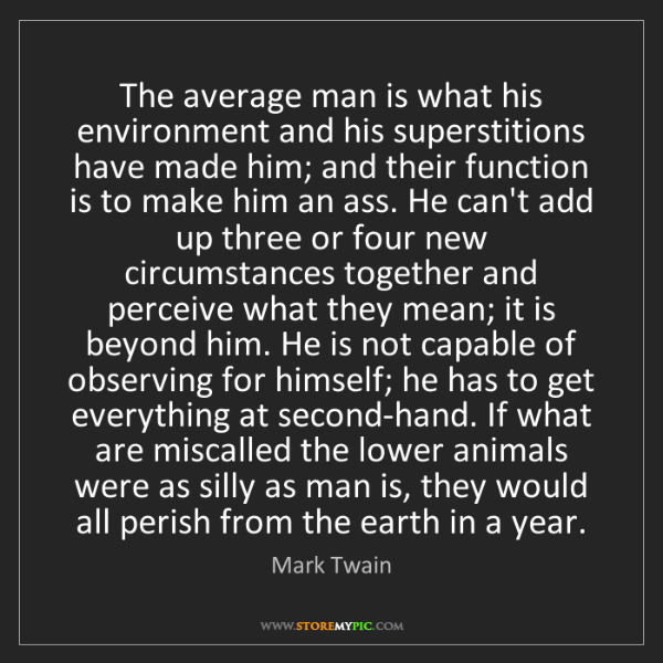 Mark Twain: The average man is what his environment and his superstitions...