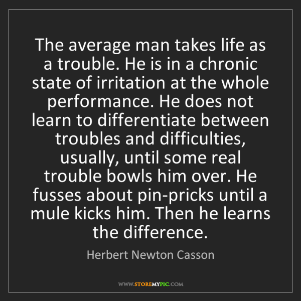 Herbert Newton Casson: The average man takes life as a trouble. He is in a chronic...