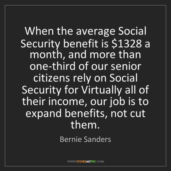 Bernie Sanders: When the average Social Security benefit is $1328 a month,...