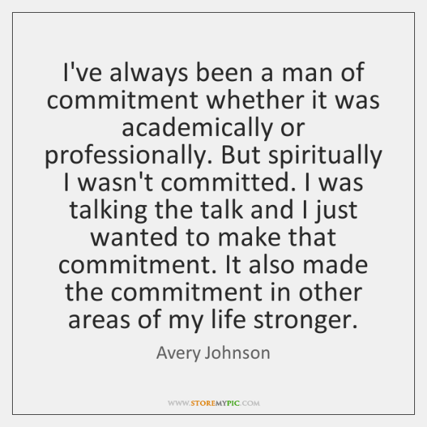 I've always been a man of commitment whether it was academically or ...