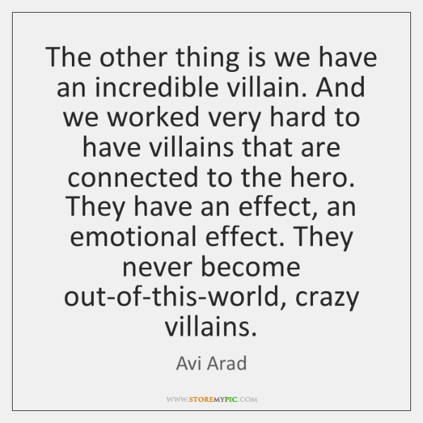 The other thing is we have an incredible villain. And we worked ...