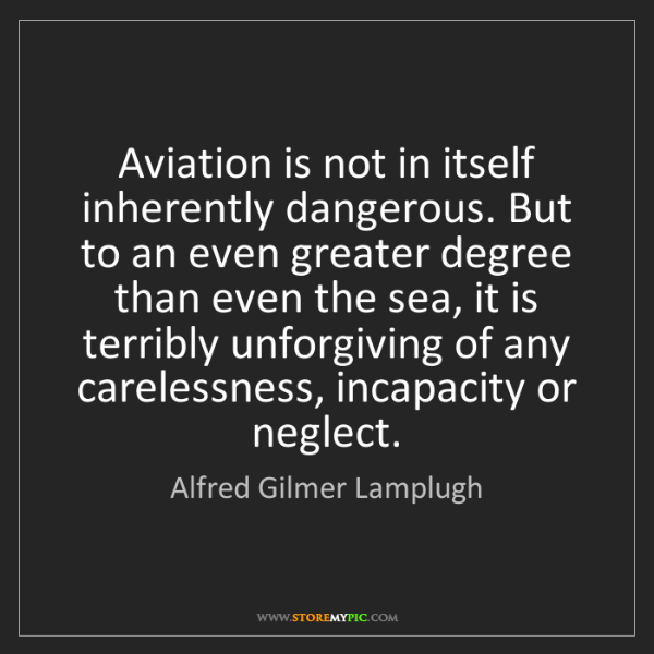 Alfred Gilmer Lamplugh: Aviation is not in itself inherently dangerous. But to...