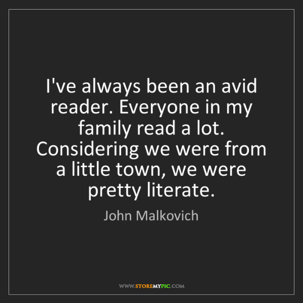 John Malkovich: I've always been an avid reader. Everyone in my family...