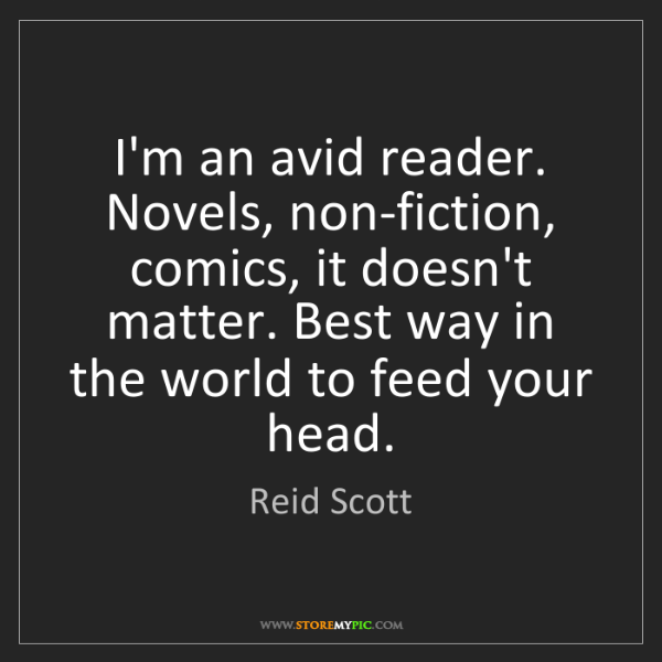 Reid Scott: I'm an avid reader. Novels, non-fiction, comics, it doesn't...