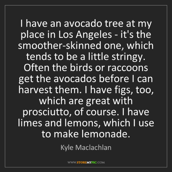 Kyle Maclachlan: I have an avocado tree at my place in Los Angeles - it's...