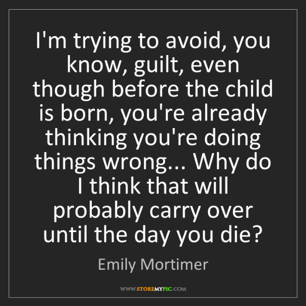 Emily Mortimer: I'm trying to avoid, you know, guilt, even though before...