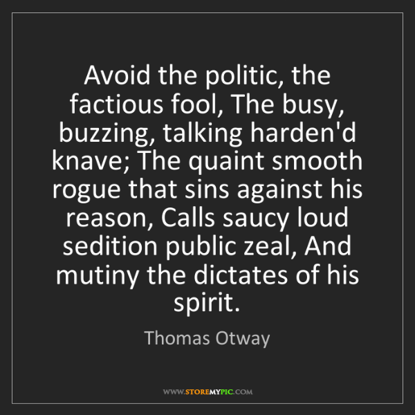 Thomas Otway: Avoid the politic, the factious fool, The busy, buzzing,...