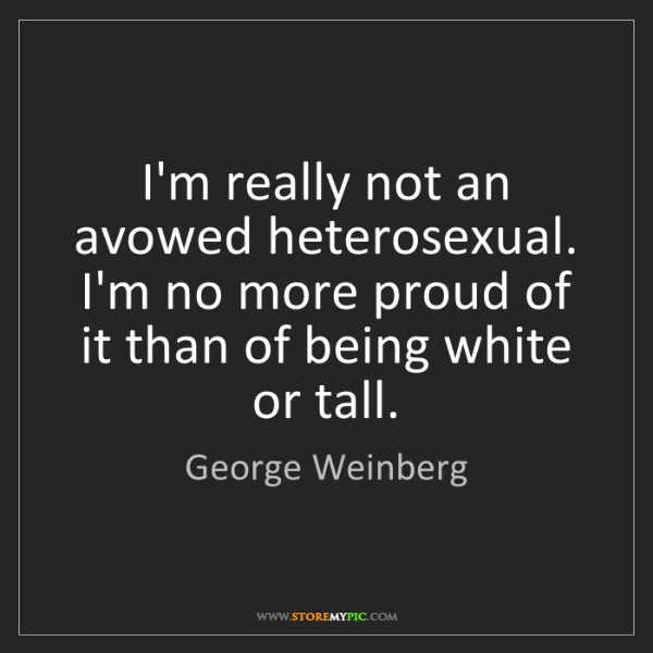 George Weinberg: I'm really not an avowed heterosexual. I'm no more proud...