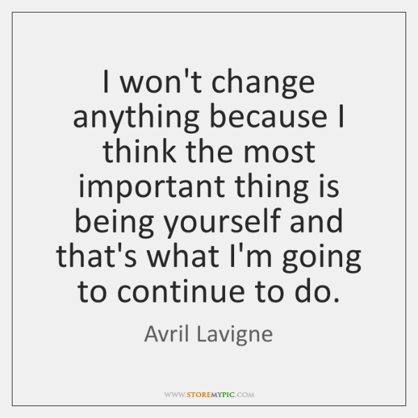 I won't change anything because I think the most important thing is ...