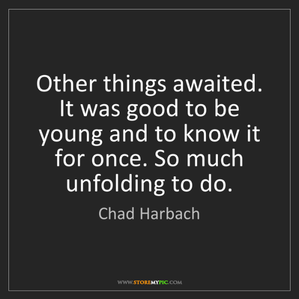 Chad Harbach: Other things awaited. It was good to be young and to...