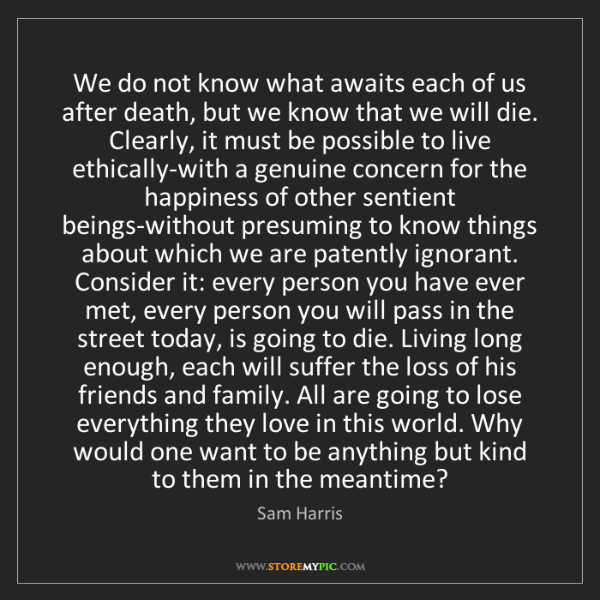 Sam Harris: We do not know what awaits each of us after death, but...