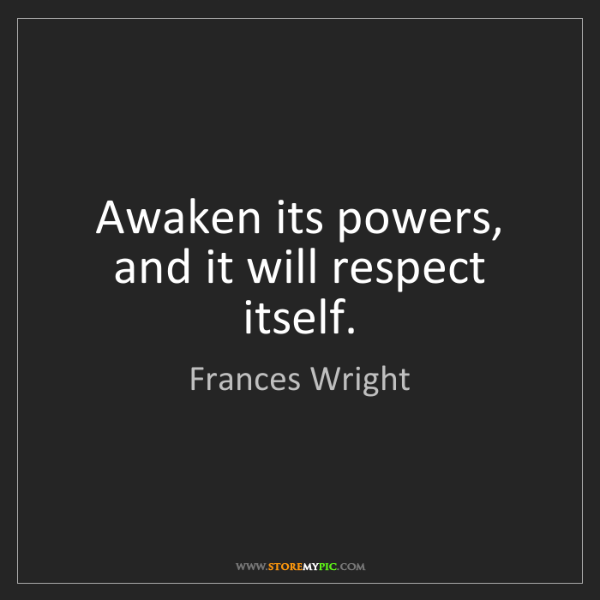 Frances Wright: Awaken its powers, and it will respect itself.
