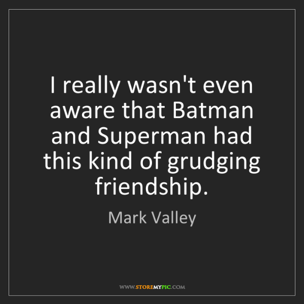Mark Valley: I really wasn't even aware that Batman and Superman had...