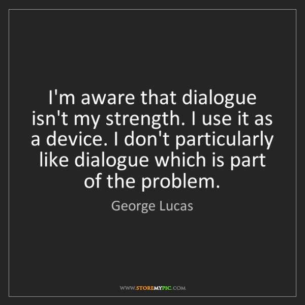 George Lucas: I'm aware that dialogue isn't my strength. I use it as...