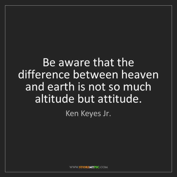 Ken Keyes Jr.: Be aware that the difference between heaven and earth...