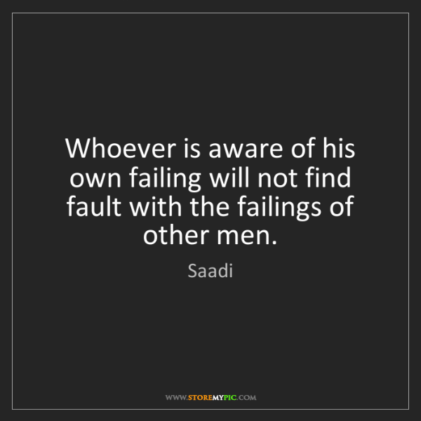 Saadi: Whoever is aware of his own failing will not find fault...
