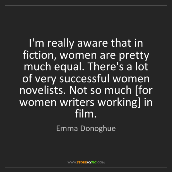 Emma Donoghue: I'm really aware that in fiction, women are pretty much...