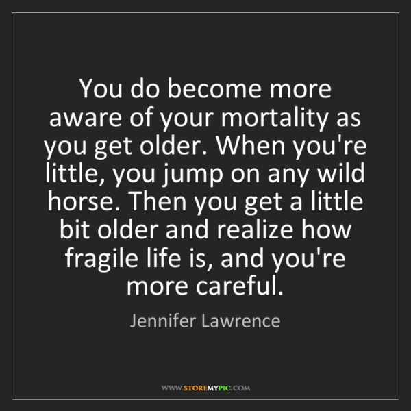 Jennifer Lawrence: You do become more aware of your mortality as you get...