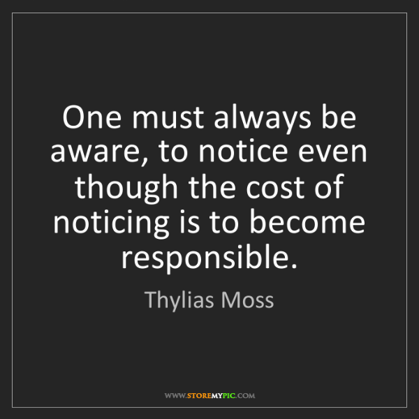 Thylias Moss: One must always be aware, to notice even though the cost...