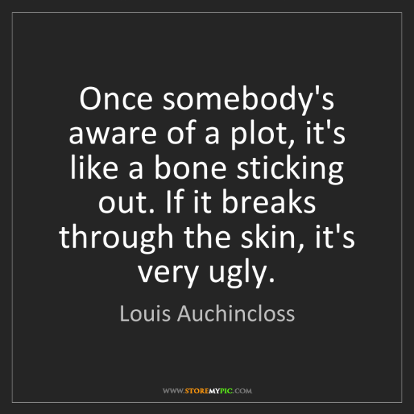 Louis Auchincloss: Once somebody's aware of a plot, it's like a bone sticking...