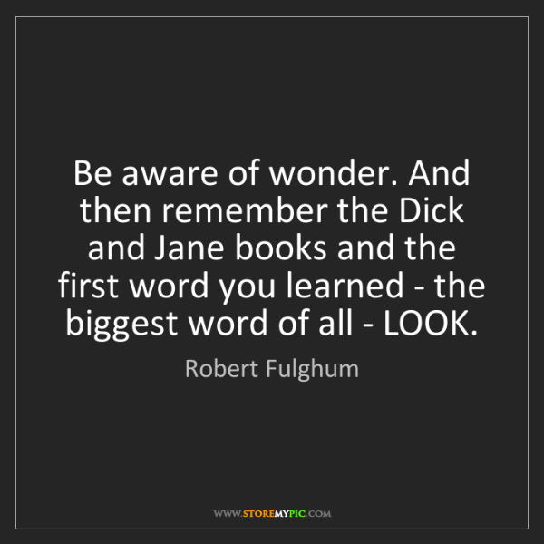Robert Fulghum: Be aware of wonder. And then remember the Dick and Jane...