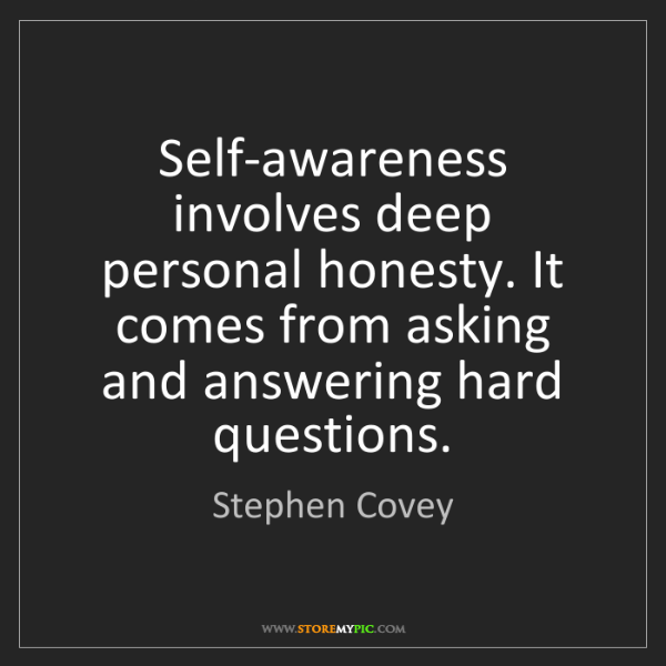 Stephen Covey: Self-awareness involves deep personal honesty. It comes...