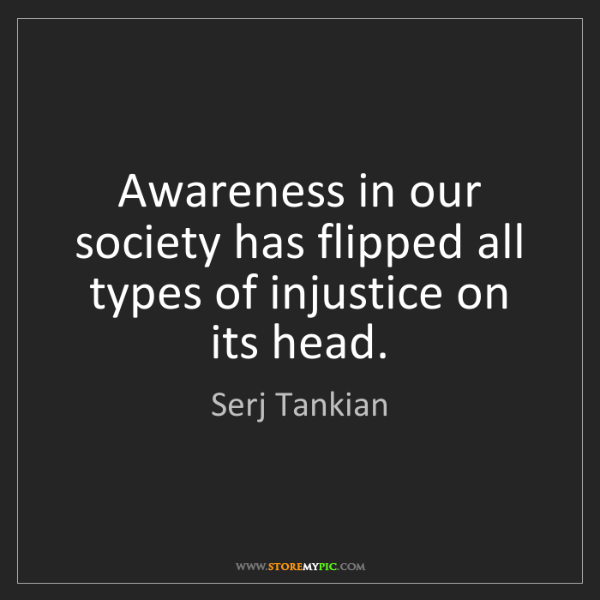 Serj Tankian: Awareness in our society has flipped all types of injustice...