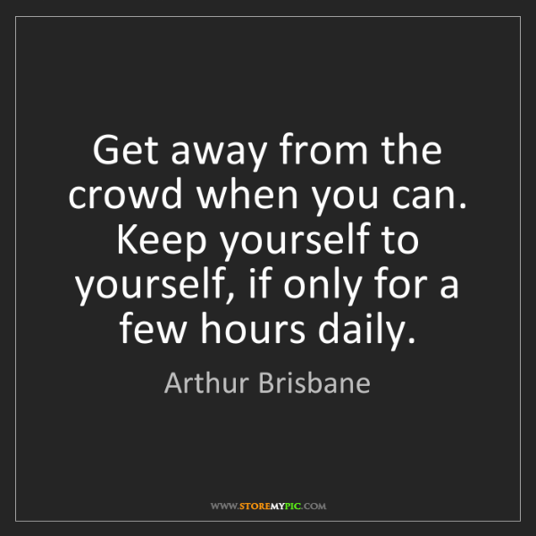 Arthur Brisbane: Get away from the crowd when you can. Keep yourself to...