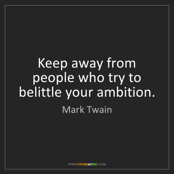 Mark Twain: Keep away from people who try to belittle your ambition.