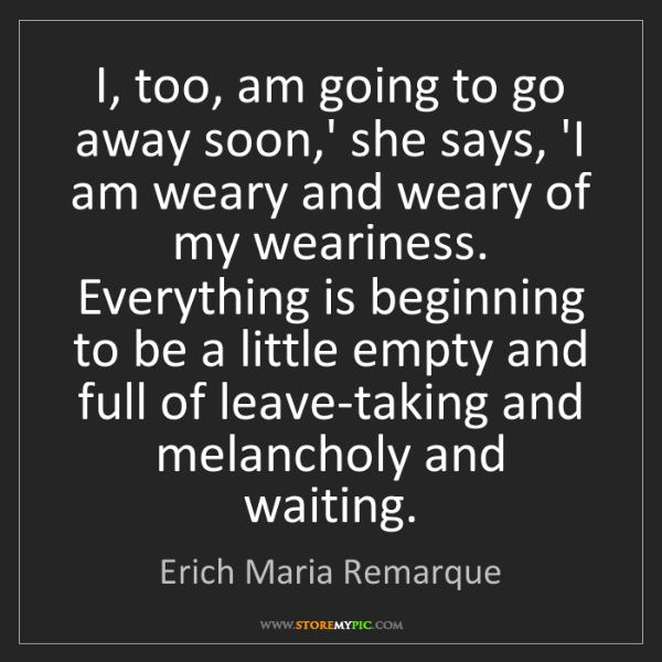 Erich Maria Remarque: I, too, am going to go away soon,' she says, 'I am weary...
