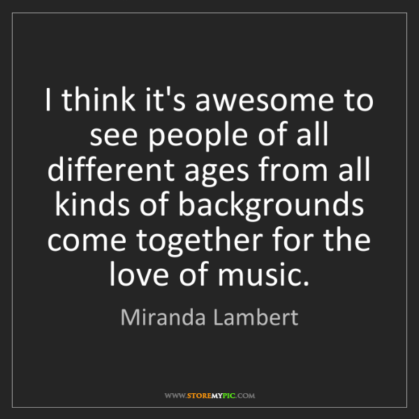 Miranda Lambert: I think it's awesome to see people of all different ages...
