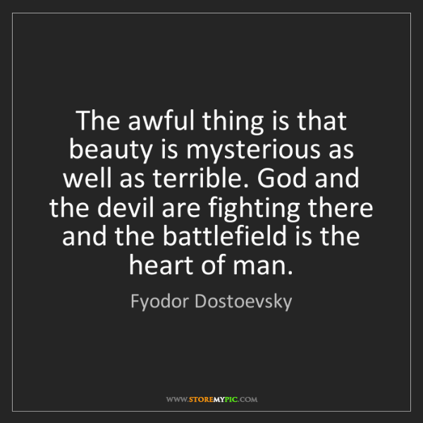 Fyodor Dostoevsky: The awful thing is that beauty is mysterious as well...