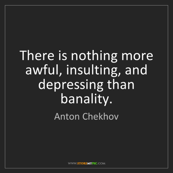 Anton Chekhov: There is nothing more awful, insulting, and depressing...