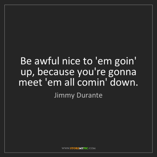 Jimmy Durante: Be awful nice to 'em goin' up, because you're gonna meet...