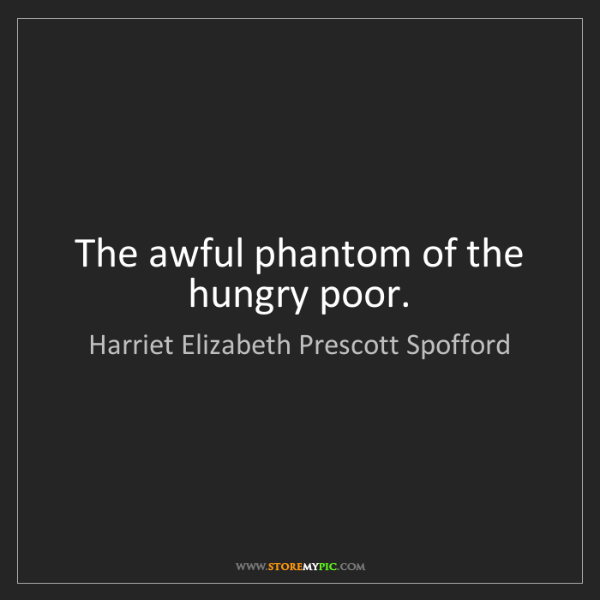 Harriet Elizabeth Prescott Spofford: The awful phantom of the hungry poor.