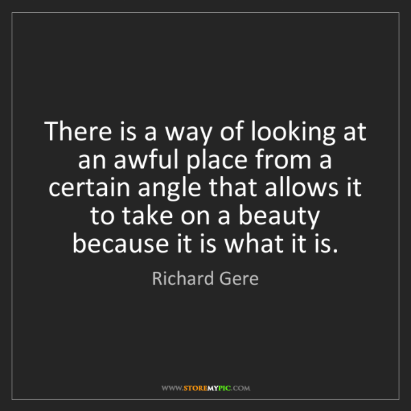 Richard Gere: There is a way of looking at an awful place from a certain...