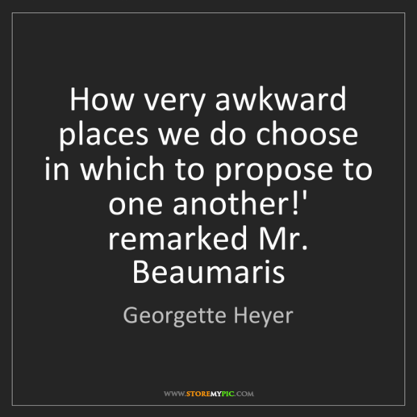Georgette Heyer: How very awkward places we do choose in which to propose...
